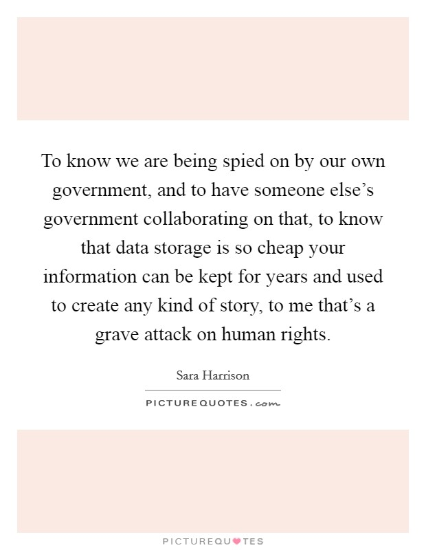 To know we are being spied on by our own government, and to have someone else's government collaborating on that, to know that data storage is so cheap your information can be kept for years and used to create any kind of story, to me that's a grave attack on human rights Picture Quote #1