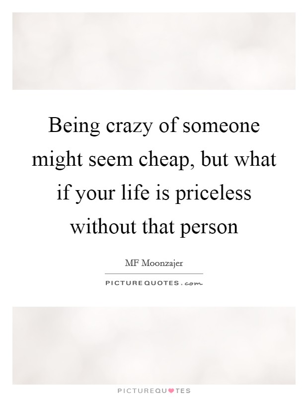Being crazy of someone might seem cheap, but what if your life is priceless without that person Picture Quote #1