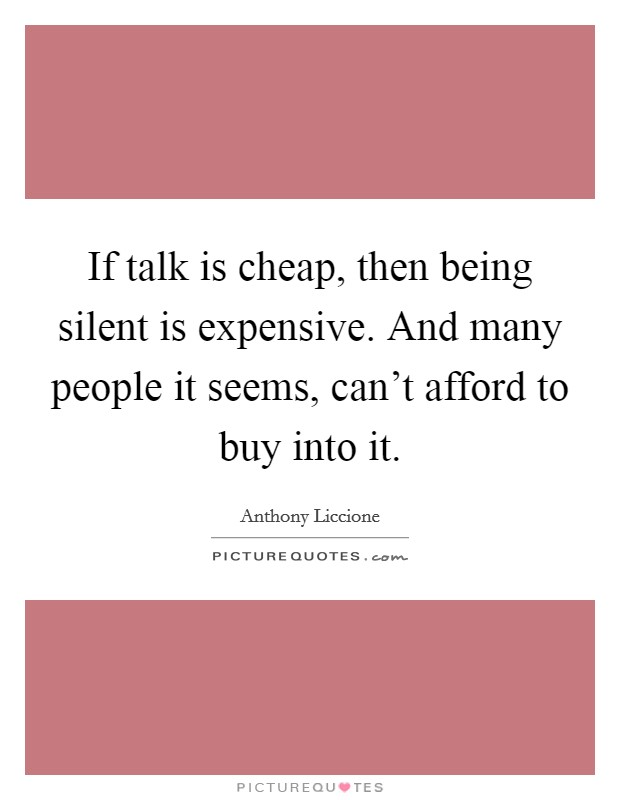 If talk is cheap, then being silent is expensive. And many people it seems, can't afford to buy into it Picture Quote #1