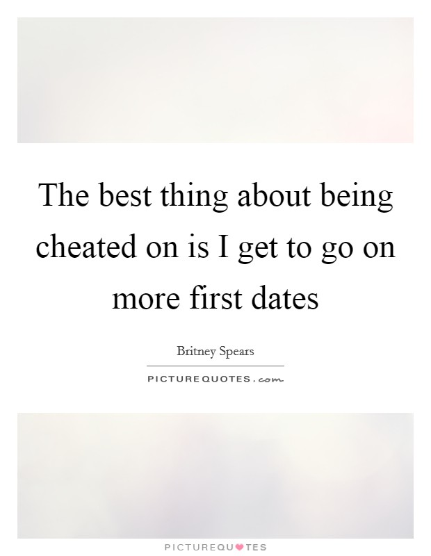 The best thing about being cheated on is I get to go on more first dates Picture Quote #1