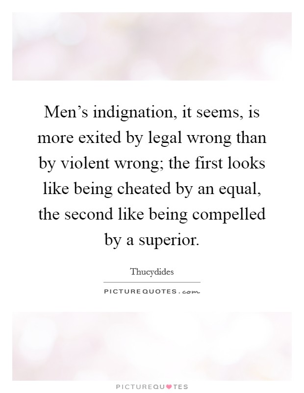 Men's indignation, it seems, is more exited by legal wrong than by violent wrong; the first looks like being cheated by an equal, the second like being compelled by a superior. Picture Quote #1
