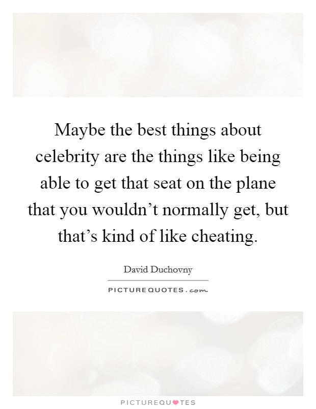 Maybe the best things about celebrity are the things like being able to get that seat on the plane that you wouldn't normally get, but that's kind of like cheating Picture Quote #1