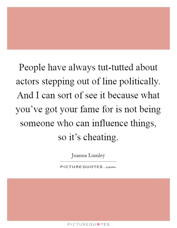 People have always tut-tutted about actors stepping out of line politically. And I can sort of see it because what you've got your fame for is not being someone who can influence things, so it's cheating. Picture Quote #1
