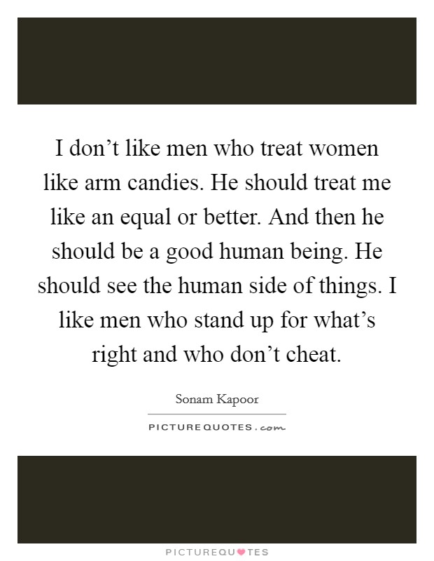 I don't like men who treat women like arm candies. He should treat me like an equal or better. And then he should be a good human being. He should see the human side of things. I like men who stand up for what's right and who don't cheat. Picture Quote #1