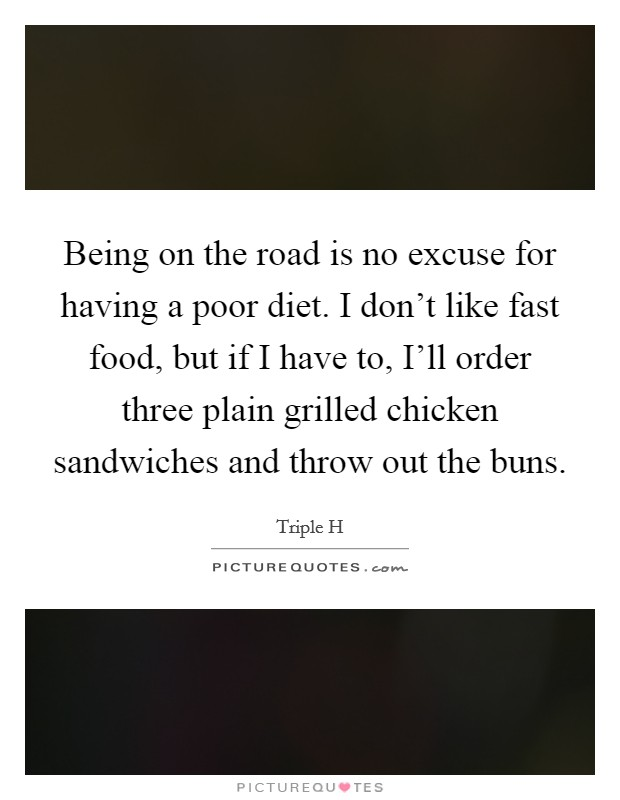 Being on the road is no excuse for having a poor diet. I don't like fast food, but if I have to, I'll order three plain grilled chicken sandwiches and throw out the buns Picture Quote #1