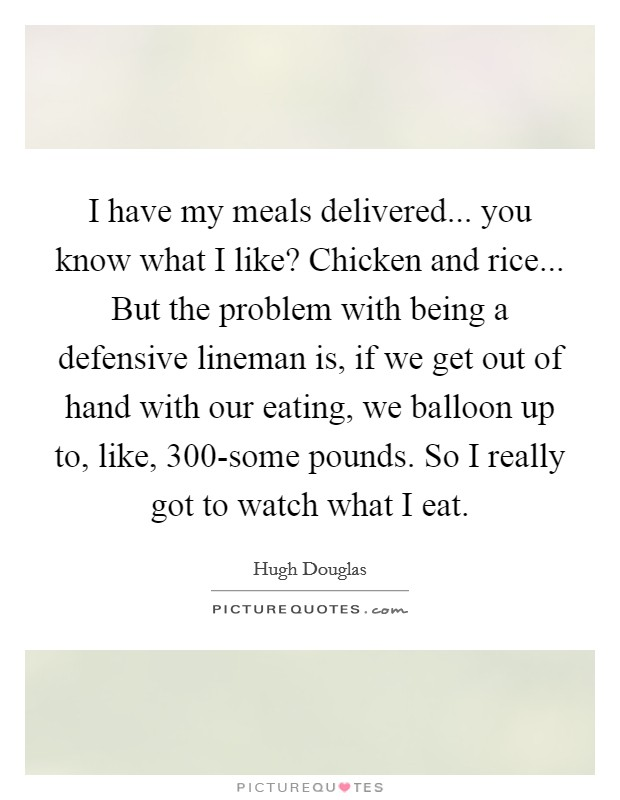 I have my meals delivered... you know what I like? Chicken and rice... But the problem with being a defensive lineman is, if we get out of hand with our eating, we balloon up to, like, 300-some pounds. So I really got to watch what I eat Picture Quote #1
