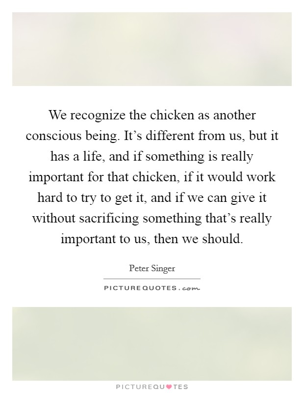 We recognize the chicken as another conscious being. It's different from us, but it has a life, and if something is really important for that chicken, if it would work hard to try to get it, and if we can give it without sacrificing something that's really important to us, then we should Picture Quote #1