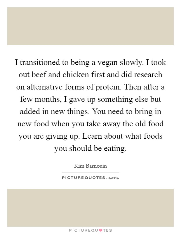 I transitioned to being a vegan slowly. I took out beef and chicken first and did research on alternative forms of protein. Then after a few months, I gave up something else but added in new things. You need to bring in new food when you take away the old food you are giving up. Learn about what foods you should be eating Picture Quote #1