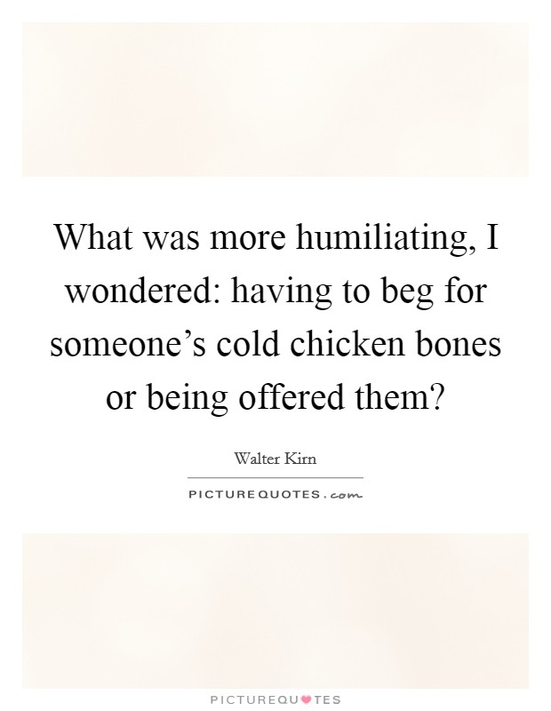 What was more humiliating, I wondered: having to beg for someone's cold chicken bones or being offered them? Picture Quote #1