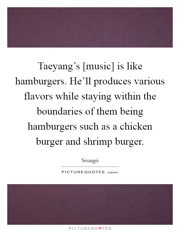 Taeyang's [music] is like hamburgers. He'll produces various flavors while staying within the boundaries of them being hamburgers such as a chicken burger and shrimp burger Picture Quote #1