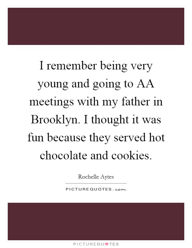 I remember being very young and going to AA meetings with my father in Brooklyn. I thought it was fun because they served hot chocolate and cookies Picture Quote #1
