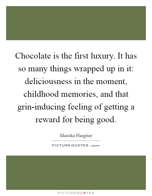 Chocolate is the first luxury. It has so many things wrapped up in it: deliciousness in the moment, childhood memories, and that grin-inducing feeling of getting a reward for being good Picture Quote #1