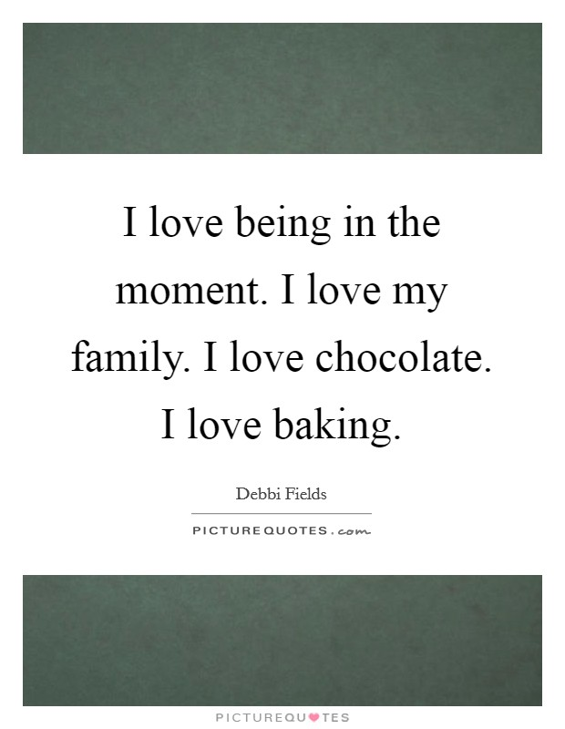 I love being in the moment. I love my family. I love chocolate. I love baking Picture Quote #1