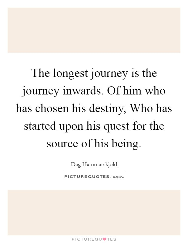 The longest journey is the journey inwards. Of him who has chosen his destiny, Who has started upon his quest for the source of his being Picture Quote #1