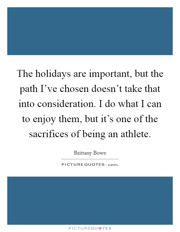 The holidays are important, but the path I've chosen doesn't take that into consideration. I do what I can to enjoy them, but it's one of the sacrifices of being an athlete Picture Quote #1