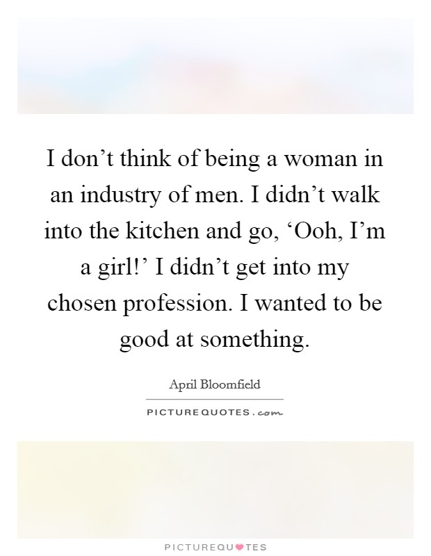 I don't think of being a woman in an industry of men. I didn't walk into the kitchen and go, 'Ooh, I'm a girl!' I didn't get into my chosen profession. I wanted to be good at something Picture Quote #1