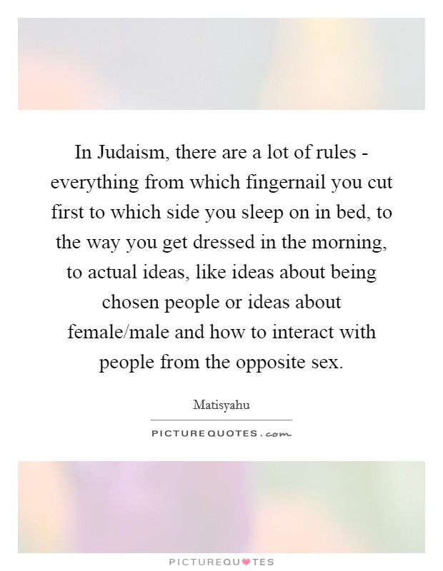 In Judaism, there are a lot of rules - everything from which fingernail you cut first to which side you sleep on in bed, to the way you get dressed in the morning, to actual ideas, like ideas about being chosen people or ideas about female/male and how to interact with people from the opposite sex Picture Quote #1