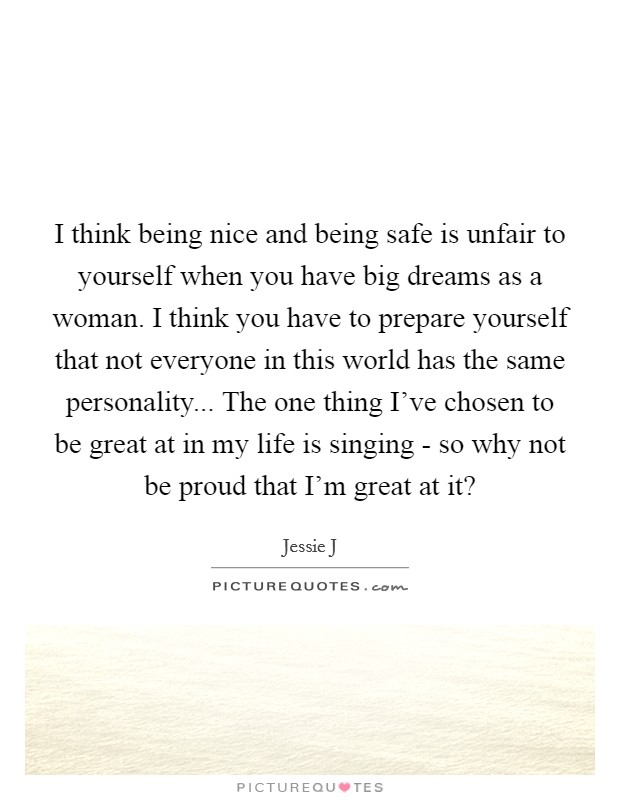 I think being nice and being safe is unfair to yourself when you have big dreams as a woman. I think you have to prepare yourself that not everyone in this world has the same personality... The one thing I've chosen to be great at in my life is singing - so why not be proud that I'm great at it? Picture Quote #1