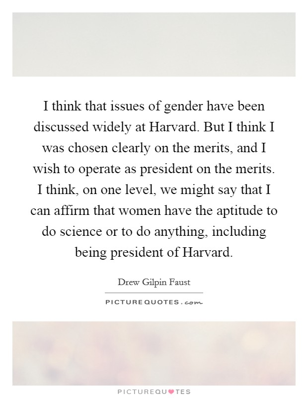 I think that issues of gender have been discussed widely at Harvard. But I think I was chosen clearly on the merits, and I wish to operate as president on the merits. I think, on one level, we might say that I can affirm that women have the aptitude to do science or to do anything, including being president of Harvard Picture Quote #1
