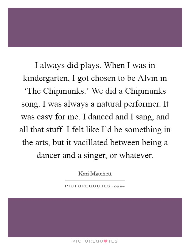 I always did plays. When I was in kindergarten, I got chosen to be Alvin in 'The Chipmunks.' We did a Chipmunks song. I was always a natural performer. It was easy for me. I danced and I sang, and all that stuff. I felt like I'd be something in the arts, but it vacillated between being a dancer and a singer, or whatever Picture Quote #1