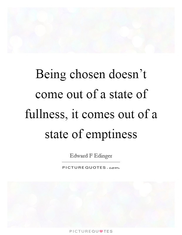 Being chosen doesn't come out of a state of fullness, it comes out of a state of emptiness Picture Quote #1