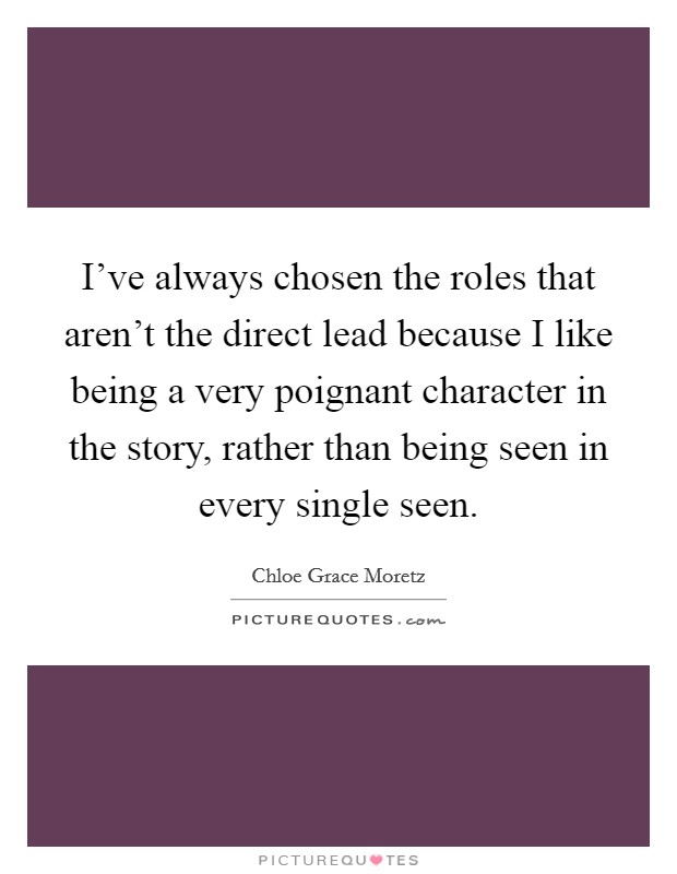 I've always chosen the roles that aren't the direct lead because I like being a very poignant character in the story, rather than being seen in every single seen Picture Quote #1