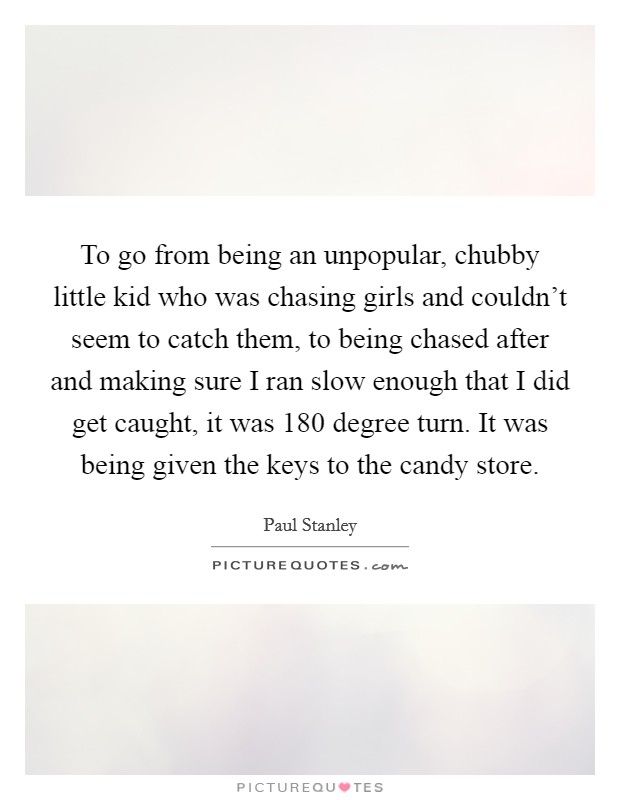 To go from being an unpopular, chubby little kid who was chasing girls and couldn't seem to catch them, to being chased after and making sure I ran slow enough that I did get caught, it was 180 degree turn. It was being given the keys to the candy store Picture Quote #1