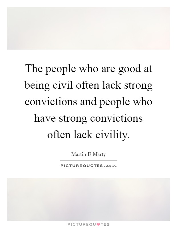 The people who are good at being civil often lack strong convictions and people who have strong convictions often lack civility Picture Quote #1