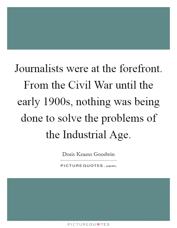 Journalists were at the forefront. From the Civil War until the early 1900s, nothing was being done to solve the problems of the Industrial Age Picture Quote #1
