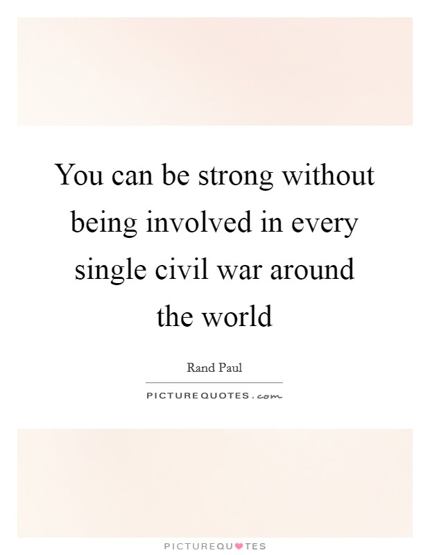 You can be strong without being involved in every single civil war around the world Picture Quote #1
