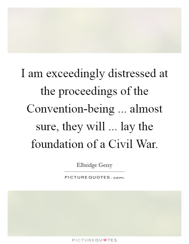 I am exceedingly distressed at the proceedings of the Convention-being ... almost sure, they will ... lay the foundation of a Civil War Picture Quote #1