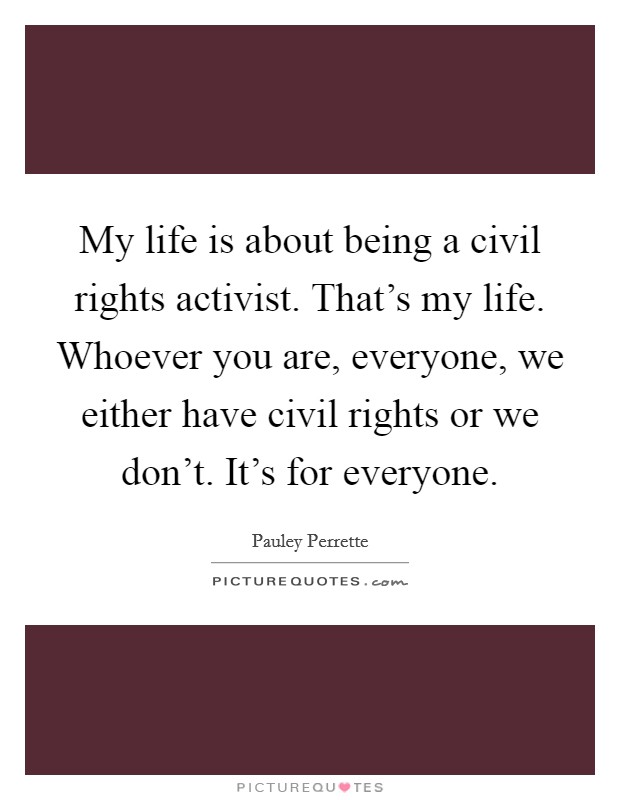 My life is about being a civil rights activist. That's my life. Whoever you are, everyone, we either have civil rights or we don't. It's for everyone Picture Quote #1