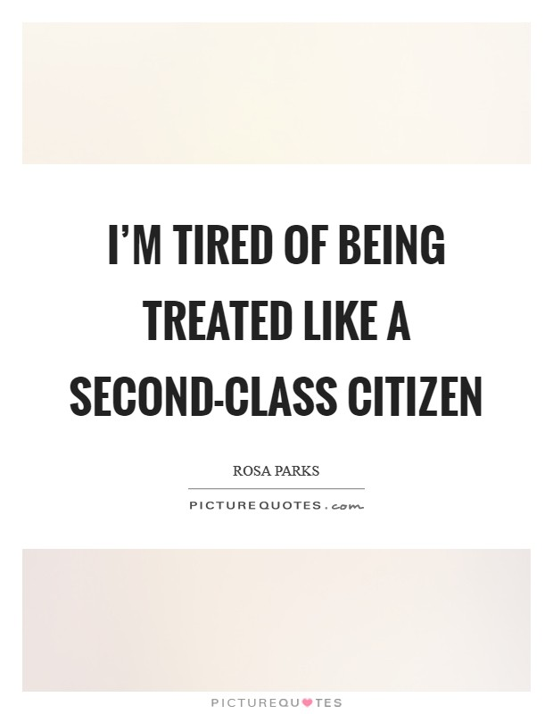 I'm tired of being treated like a second-class citizen Picture Quote #1