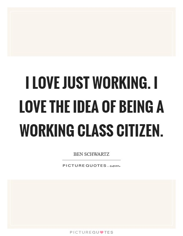 I love just working. I love the idea of being a working class citizen Picture Quote #1