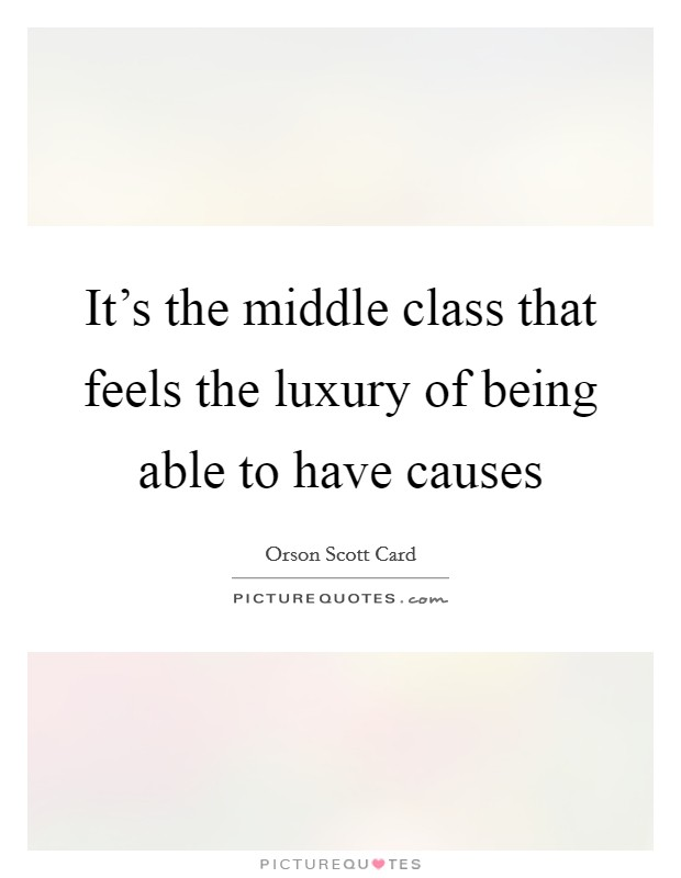 It's the middle class that feels the luxury of being able to have causes Picture Quote #1