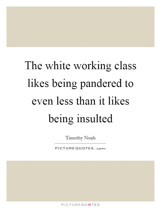 The white working class likes being pandered to even less than it likes being insulted Picture Quote #1