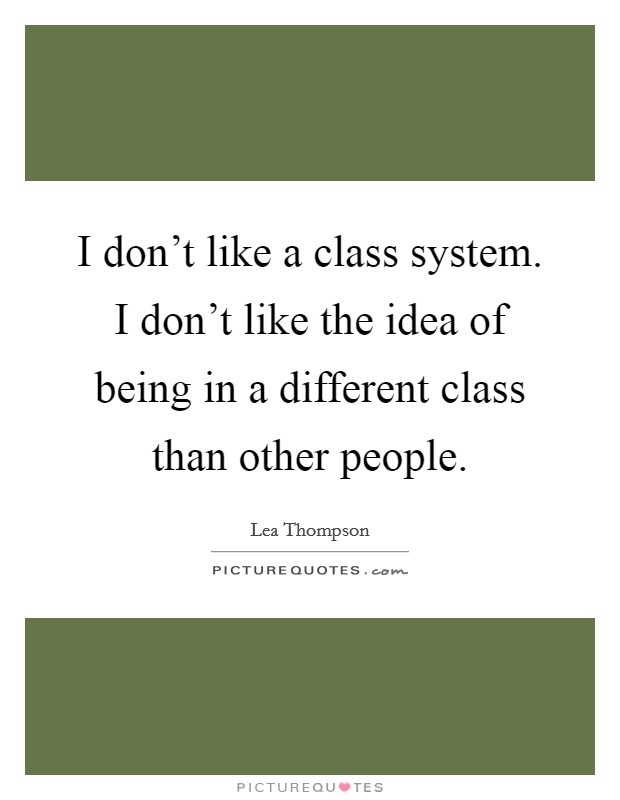 I don't like a class system. I don't like the idea of being in a different class than other people Picture Quote #1