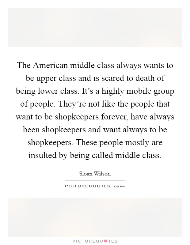 The American middle class always wants to be upper class and is scared to death of being lower class. It's a highly mobile group of people. They're not like the people that want to be shopkeepers forever, have always been shopkeepers and want always to be shopkeepers. These people mostly are insulted by being called middle class Picture Quote #1
