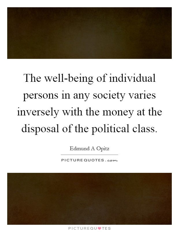 The well-being of individual persons in any society varies inversely with the money at the disposal of the political class Picture Quote #1