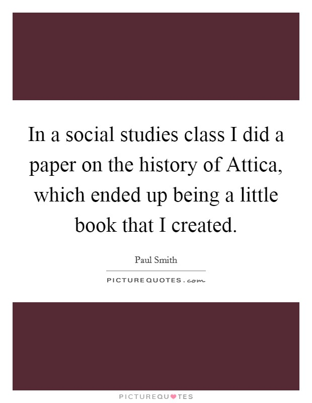 In a social studies class I did a paper on the history of Attica, which ended up being a little book that I created Picture Quote #1