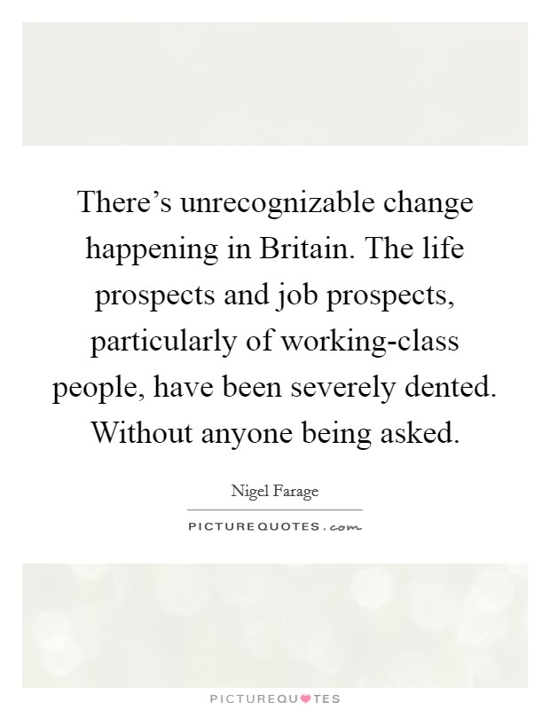 There's unrecognizable change happening in Britain. The life prospects and job prospects, particularly of working-class people, have been severely dented. Without anyone being asked Picture Quote #1