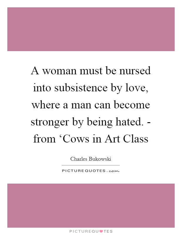 A woman must be nursed into subsistence by love, where a man can become stronger by being hated. - from 'Cows in Art Class Picture Quote #1
