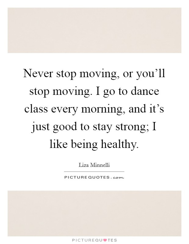 Never stop moving, or you'll stop moving. I go to dance class every morning, and it's just good to stay strong; I like being healthy Picture Quote #1