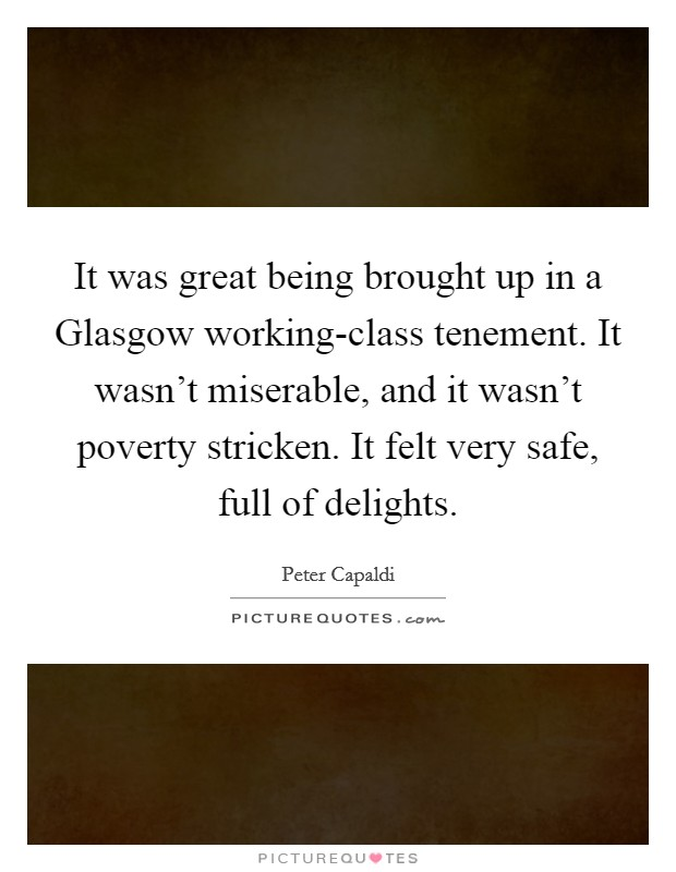 It was great being brought up in a Glasgow working-class tenement. It wasn't miserable, and it wasn't poverty stricken. It felt very safe, full of delights Picture Quote #1