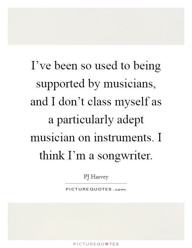 I've been so used to being supported by musicians, and I don't class myself as a particularly adept musician on instruments. I think I'm a songwriter Picture Quote #1