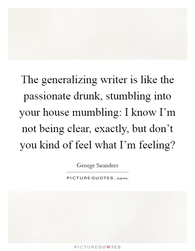 The generalizing writer is like the passionate drunk, stumbling into your house mumbling: I know I'm not being clear, exactly, but don't you kind of feel what I'm feeling? Picture Quote #1