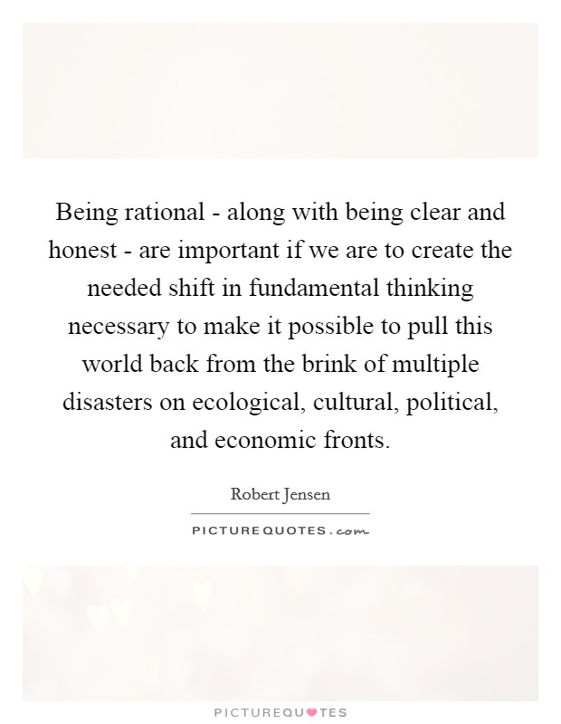 Being rational - along with being clear and honest - are important if we are to create the needed shift in fundamental thinking necessary to make it possible to pull this world back from the brink of multiple disasters on ecological, cultural, political, and economic fronts Picture Quote #1
