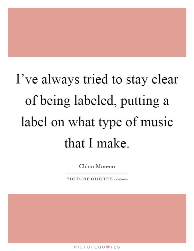 I've always tried to stay clear of being labeled, putting a label on what type of music that I make Picture Quote #1
