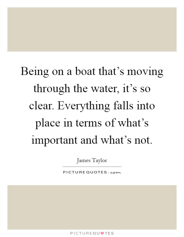 Being on a boat that's moving through the water, it's so clear. Everything falls into place in terms of what's important and what's not Picture Quote #1