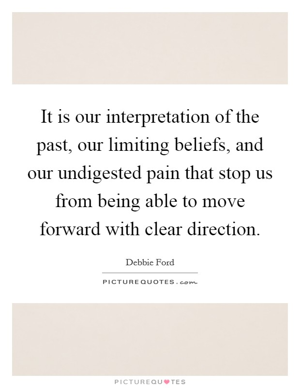It is our interpretation of the past, our limiting beliefs, and our undigested pain that stop us from being able to move forward with clear direction Picture Quote #1